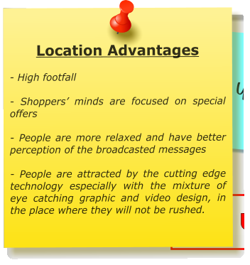 Location Advantages  - High footfall  - Shoppers' minds are focused on special offers   - People are more relaxed and have better perception of the broadcasted messages  - People are attracted by the cutting edge technology especially with the mixture of eye catching graphic and video design, in the place where they will not be rushed.