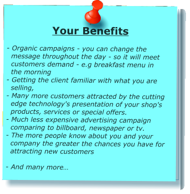Your Benefits  - Organic campaigns - you can change the    message throughout the day - so it will meet    customers demand - e.g breakfast menu in    the morning - Getting the client familiar with what you are    selling, - Many more customers attracted by the cutting    edge technology's presentation of your shop's    products, services or special offers. - Much less expensive advertising campaign    comparing to billboard, newspaper or tv. - The more people know about you and your    company the greater the chances you have for    attracting new customers  - And many more…